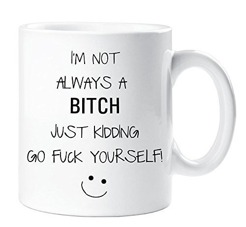 I'm Not Always a Bitch Just Kidding Go Fuck yourself Mug Funny Novelty Gift Cup Ceramic
